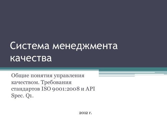 Система менеджментакачестваОбщие понятия управлениякачеством. Требованиястандартов ISO 9001:2008 и APISpec. Q1.           ...