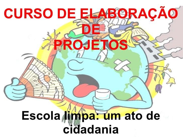 CURSO DE ELABORAÇÃO DE PROJETOS Escola limpa: um ato de cidadania
