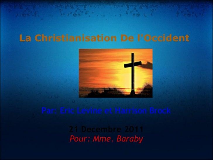 La Christianisation De l'Occident Par: Eric Levine et Harrison Brock 21 Decembre 2011 Pour: Mme. Baraby