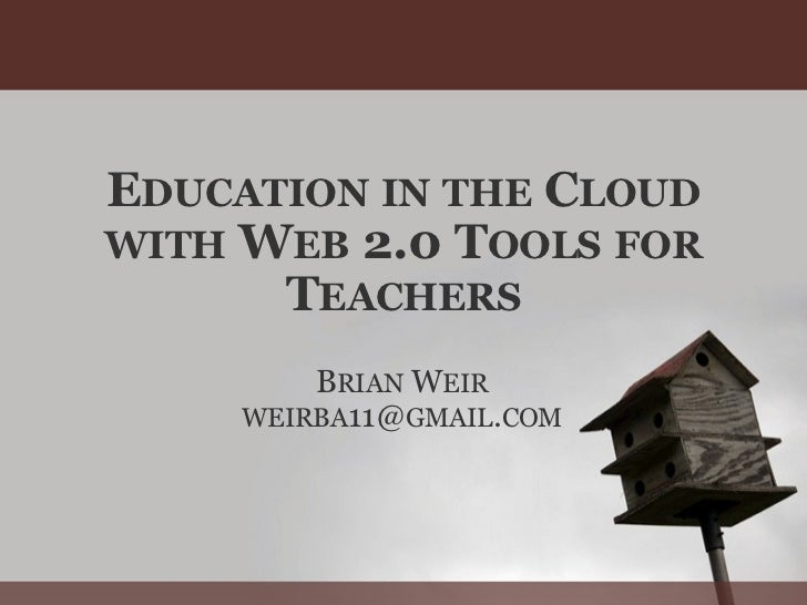 E DUCATION   IN   THE  C LOUD   WITH  W EB  2.0 T OOLS   FOR  T EACHERS B RIAN  W EIR WEIRBA 11@ GMAIL . COM
