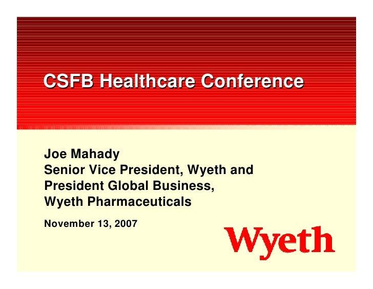CSFB Healthcare Conference   Joe Mahady Senior Vice President, Wyeth and President Global Business, Wyeth Pharmaceuticals ...