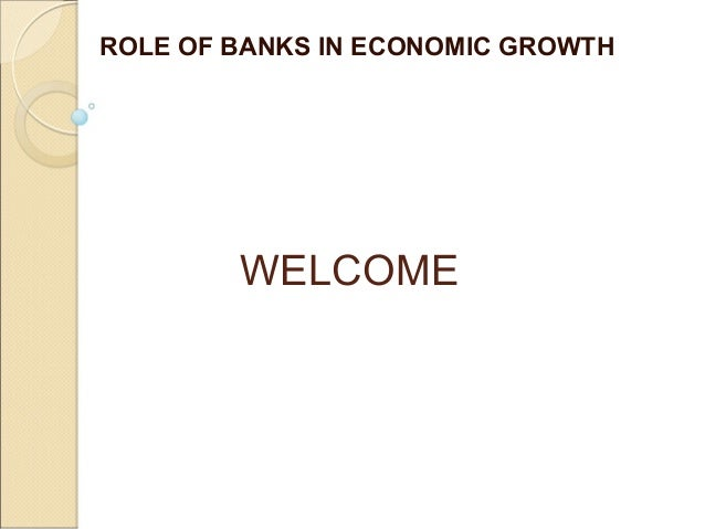 WELCOME ROLE OF BANKS IN ECONOMIC GROWTH