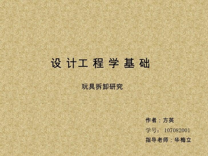 设 计工 程 学 基 础 玩具拆卸研究 作者:方英 学号: 107082001 指导老师:华梅立