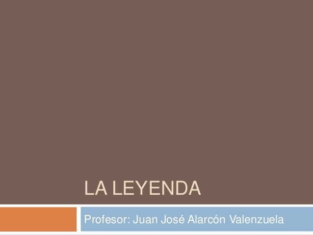 LA LEYENDA Profesor: Juan José Alarcón Valenzuela