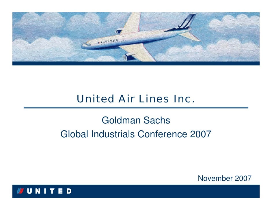 United Air Lines Inc.           Goldman Sachs           Goldman Sachs Global Industrials Conference 2007 Global Industrial...