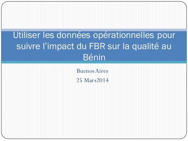 BuenosAires 25 Mars2014 Utiliser les données opérationnelles pour suivre l'impact du FBR sur la qualité au Bénin