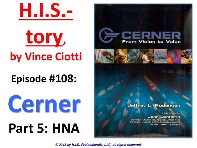 H.I.S.- tory, by Vince Ciotti © 2013 by H.I.S. Professionals, LLC, all rights reserved. Episode #108: Cerner Part 5: HNA