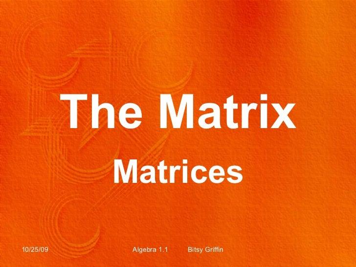 The Matrix Matrices 10/25/09 Algebra 1.1  Bitsy Griffin