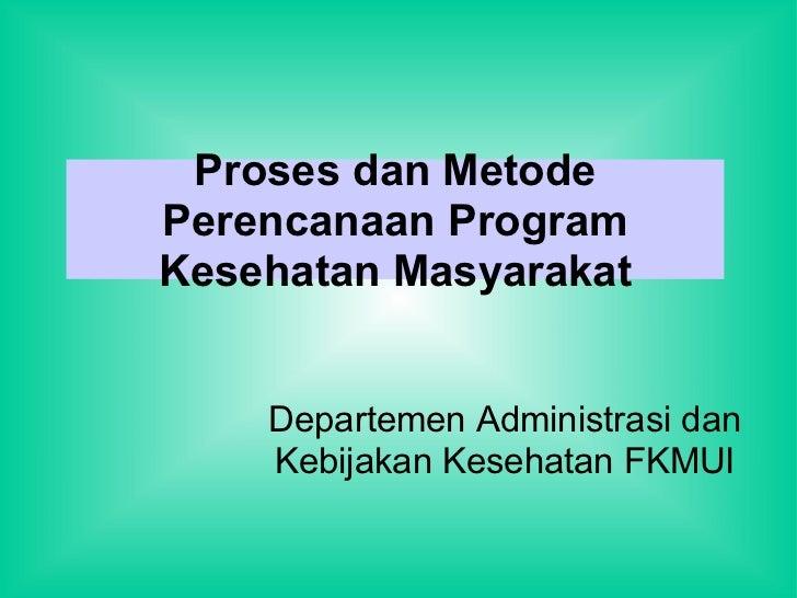 Proses dan Metode Perencanaan Program Kesehatan Masyarakat Departemen Administrasi dan Kebijakan Kesehatan FKMUI