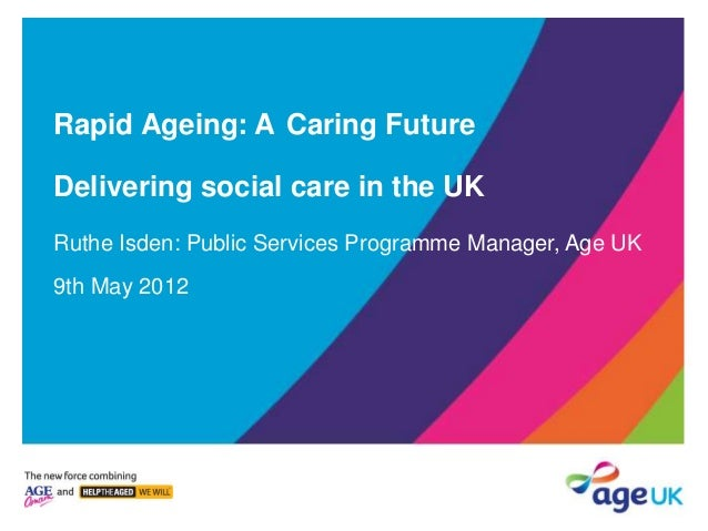 Rapid Ageing: A Caring Future Delivering social care in the UK Ruthe Isden: Public Services Programme Manager, Age UK 9th ...