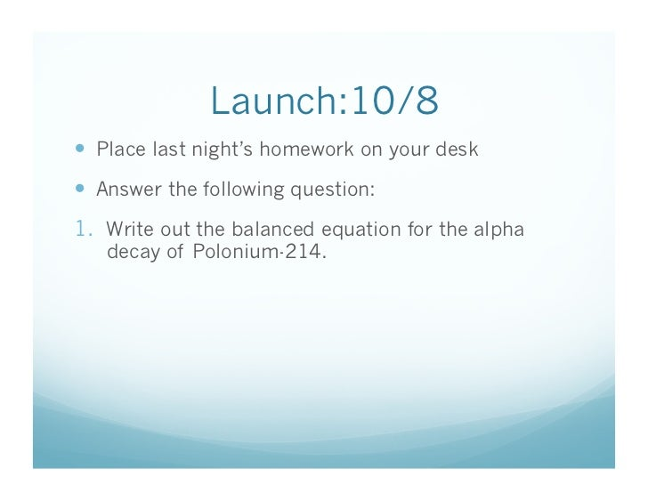 Launch:10/8  Place last night's homework on your desk  Answer the following question: 1. Write out the balanced equat...