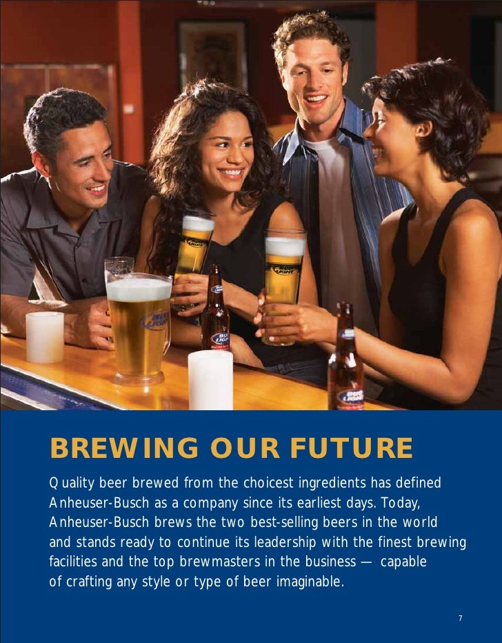 BREWING OUR FUTURE Quality beer brewed from the choicest ingredients has defined Anheuser-Busch as a company since its ear...