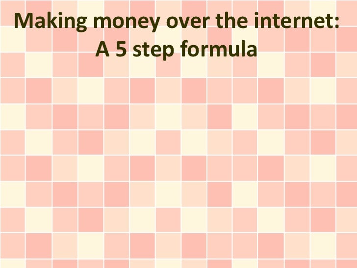 Making money over the internet:       A 5 step formula