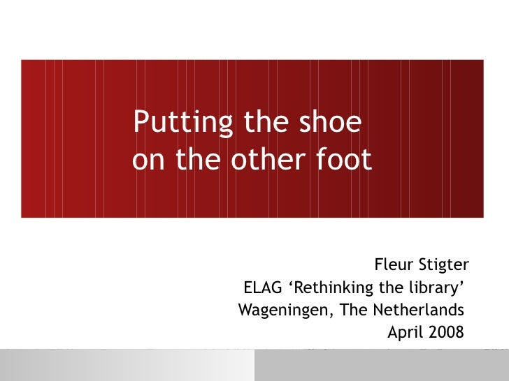 Putting the shoe  on the other foot Fleur Stigter ELAG 'Rethinking the library'  Wageningen, The Netherlands  April 2008