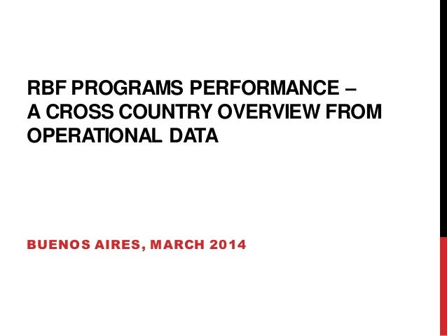 RBF PROGRAMS PERFORMANCE – A CROSS COUNTRY OVERVIEW FROM OPERATIONAL DATA BUENOS AIRES, MARCH 2014