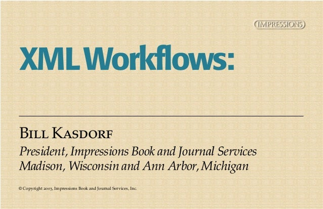 XML Workflows:Bill KasdorfPresident, Impressions Book and Journal ServicesMadison, Wisconsin and Ann Arbor, Michigan© Copy...