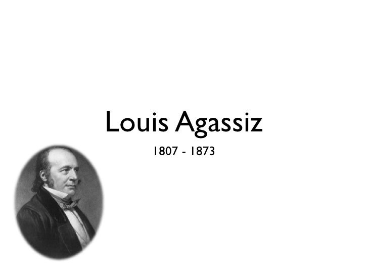 Louis Agassiz   1807 - 1873