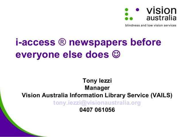i-access ® newspapers before everyone else does  Tony Iezzi Manager Vision Australia Information Library Service (VAILS) ...