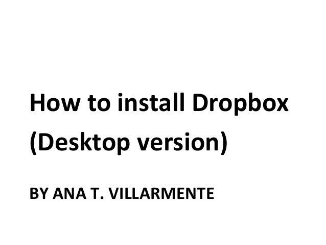 BY ANA T. VILLARMENTE How to install Dropbox (Desktop version)