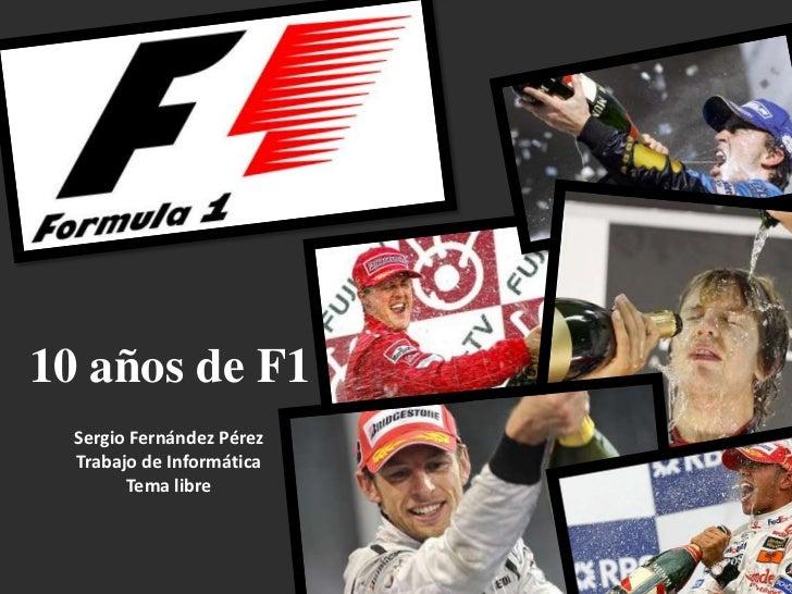 10 años de F1<br />Sergio Fernández Pérez<br />Trabajo de Informática<br />Tema libre<br />