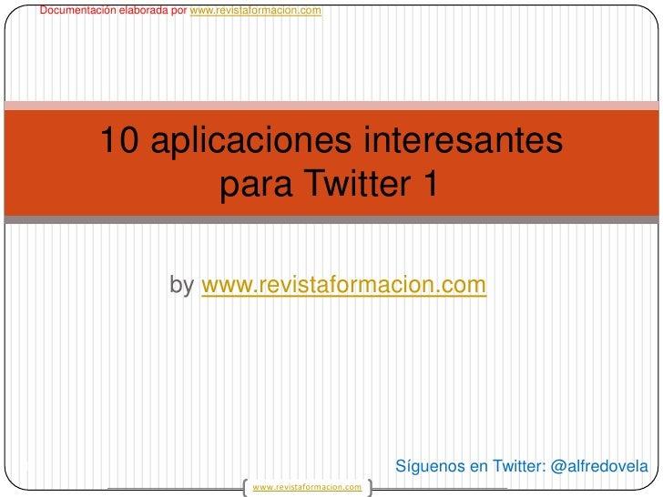 bywww.revistaformacion.com<br />1<br />10 aplicaciones interesantes para Twitter 1<br />Síguenos en Twitter: @alfredovela<...