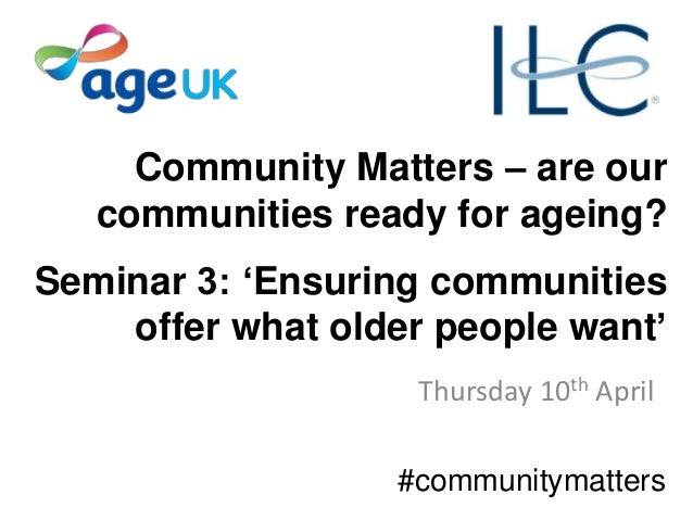 Community Matters – are our communities ready for ageing? Seminar 3: 'Ensuring communities offer what older people want' T...