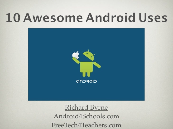10 Awesome Android Uses          Richard Byrne       Android4Schools.com      FreeTech4Teachers.com