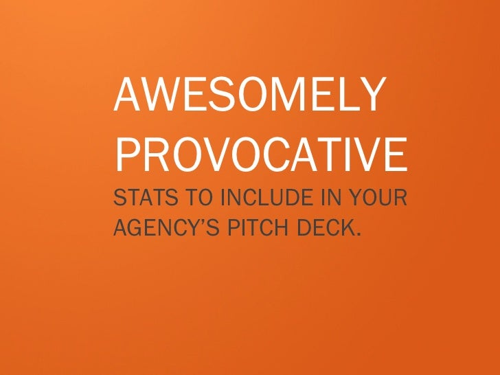 AWESOMELYPROVOCATIVESTATS TO INCLUDE IN YOURAGENCY'S PITCH DECK.