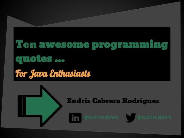 Ten awesome programming quotes ... For Java Enthusiasts Eudris Cabrera Rodríguez @eudriscabrera @eudriscabrera