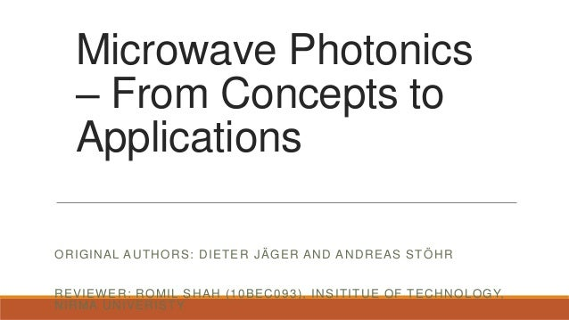 Microwave Photonics – From Concepts to Applications ORIGINAL AUTHORS: DIETER JÄGER AND ANDREAS STÖHR REVIEWER: ROMIL SHAH ...