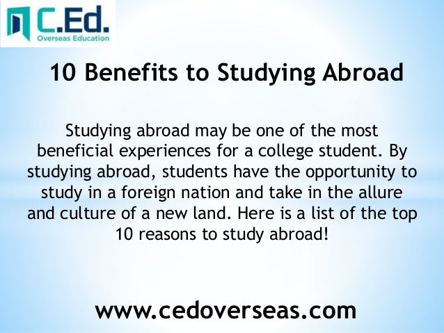 "benefit of studying abroad essay Study abroad 2 i introduction according to the omniscient wikipedia, ""studying abroad is the act of a student pursuing educational opportunities in a foreign."