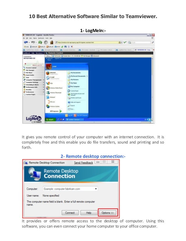 10 Best Alternative Software Similar to Teamviewer. 1- LogMeIn:-  It gives you remote control of your computer with an int...