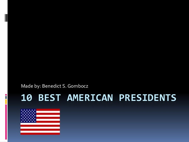 Made by: Benedict S. Gombocz10 BEST AMERICAN PRESIDENTS