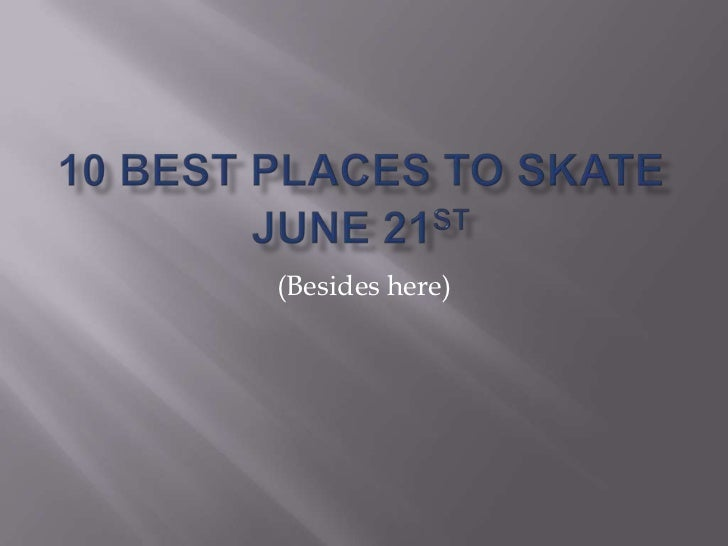 10 best places to skate june 21st