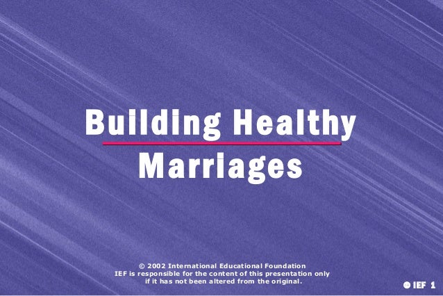Building Healthy Marriages © 2002 International Educational Foundation IEF is responsible for the content of this presenta...