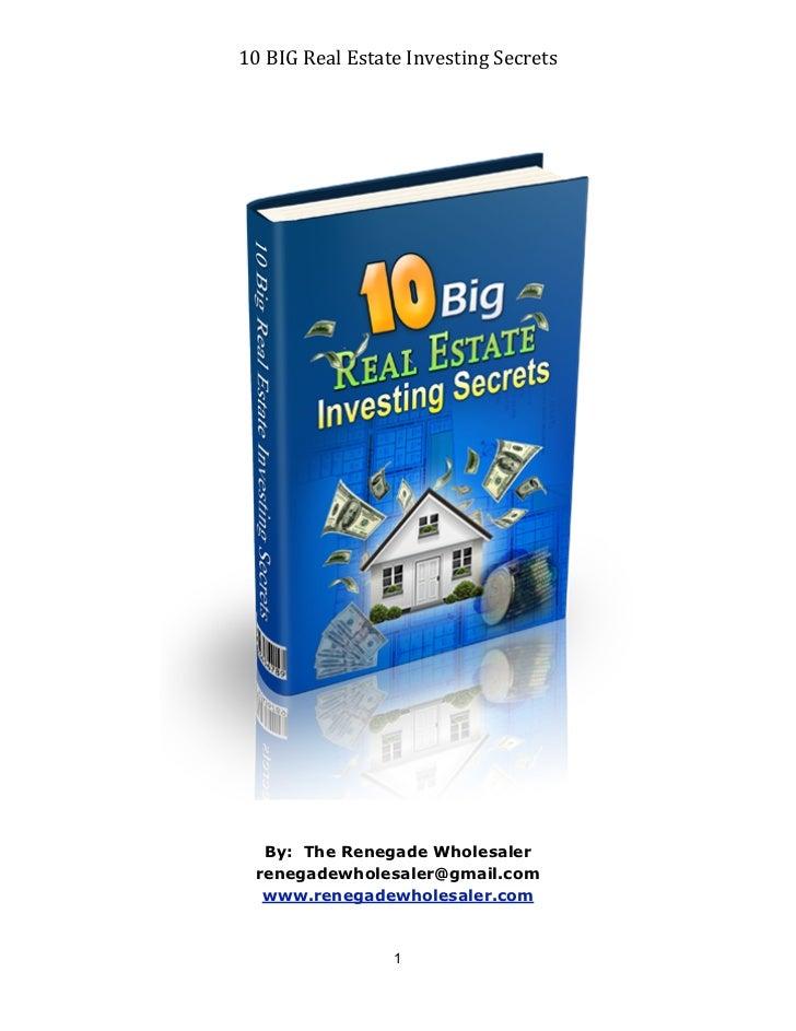 10 BIG Real Estate Investing Secrets   By: The Renegade Wholesaler  renegadewholesaler@gmail.com   www.renegadew...