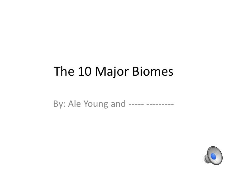 The 10 Major BiomesBy: Ale Young and ----- ---------