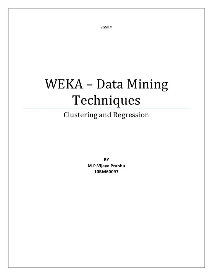 VGSOMWEKA – Data Mining   Techniques  Clustering and Regression                 BY         M.P.Vijaya Prabhu           10B...