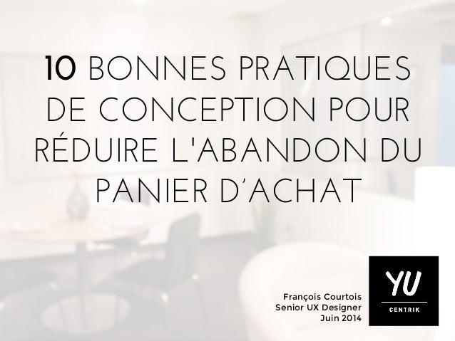 François Courtois Senior UX Designer Juin 2014 10 BONNES PRATIQUES DE CONCEPTION POUR RÉDUIRE L'ABANDON DU PANIER D'ACHAT