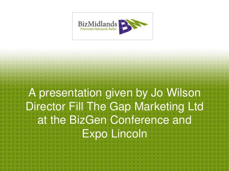 A presentation given by Jo WilsonDirector Fill The Gap Marketing Ltd  at the BizGen Conference and            Expo Lincoln