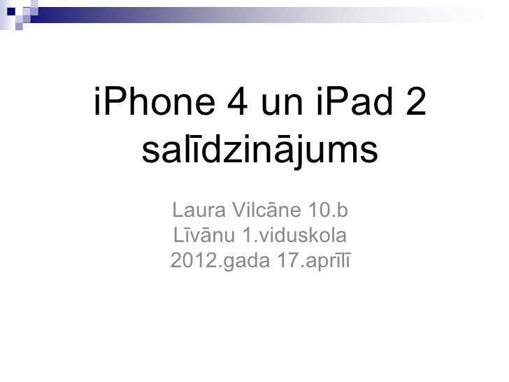 iPhone 4 un iPad 2   salīdzinājums    Laura Vilcāne 10.b    Līvānu 1.viduskola    2012.gada 17.aprīlī