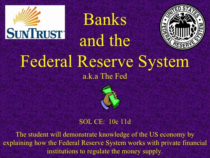 Banks and the Federal Reserve System a.k.a The Fed SOL CE:  10c 11d The student will demonstrate knowledge of the US econo...