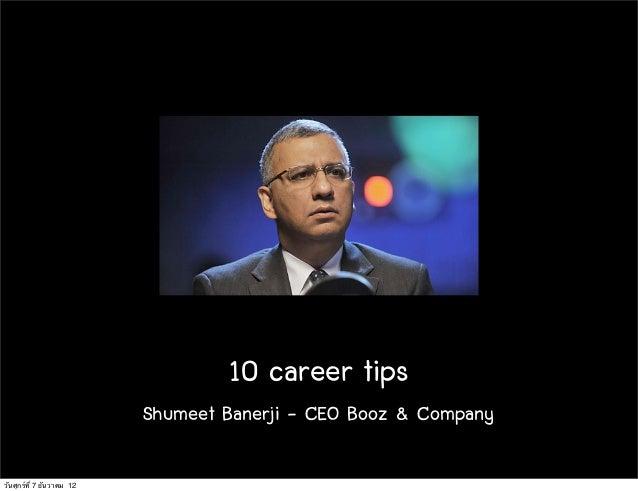 10 career tips                           Shumeet Banerji - CEO Booz & Companyวันศุกร์ท่ี 7 ธันวาคม 12