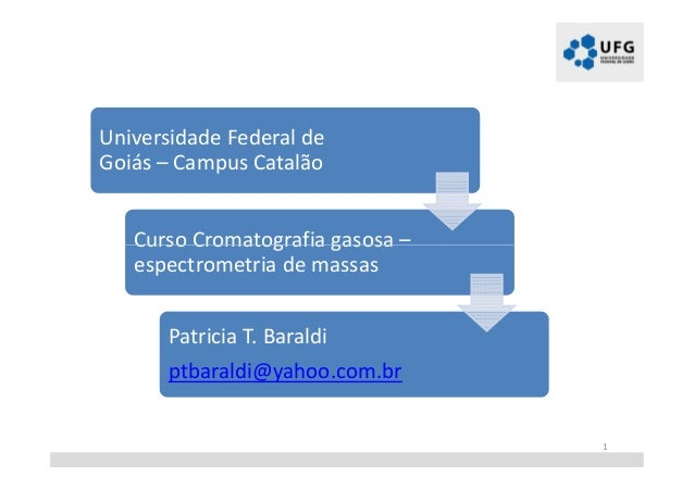 Universidade Federal de Goiás – Campus Catalão Curso Cromatografia gasosa – espectrometria de massas Patricia T. Baraldi p...