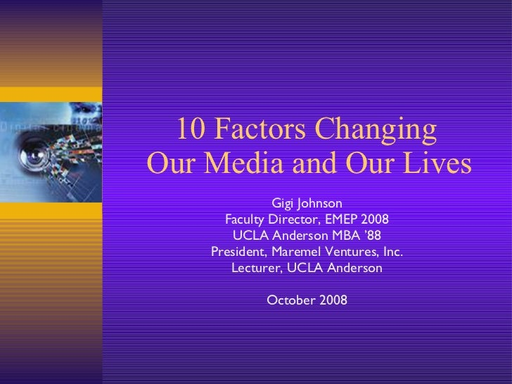 10 Factors Changing  Our Media and Our Lives Gigi Johnson Faculty Director, EMEP 2008 UCLA Anderson MBA '88 President, Mar...