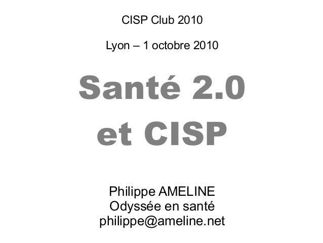 CISP Club 2010Lyon – 1 octobre 2010Santé 2.0et CISPPhilippe AMELINEOdyssée en santéphilippe@ameline.net