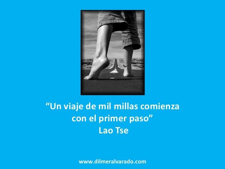 """""""Un viaje de mil millas comienza      con el primer paso""""             Lao Tse       www.dilmeralvarado.com"""