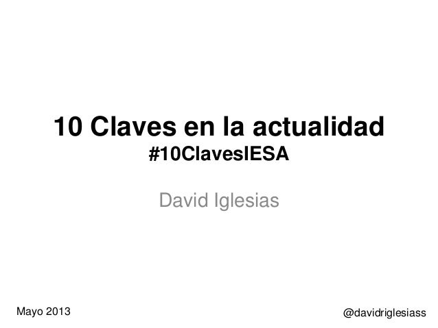 10 Claves en la actualidad #10ClavesIESA David Iglesias @davidriglesiassMayo 2013