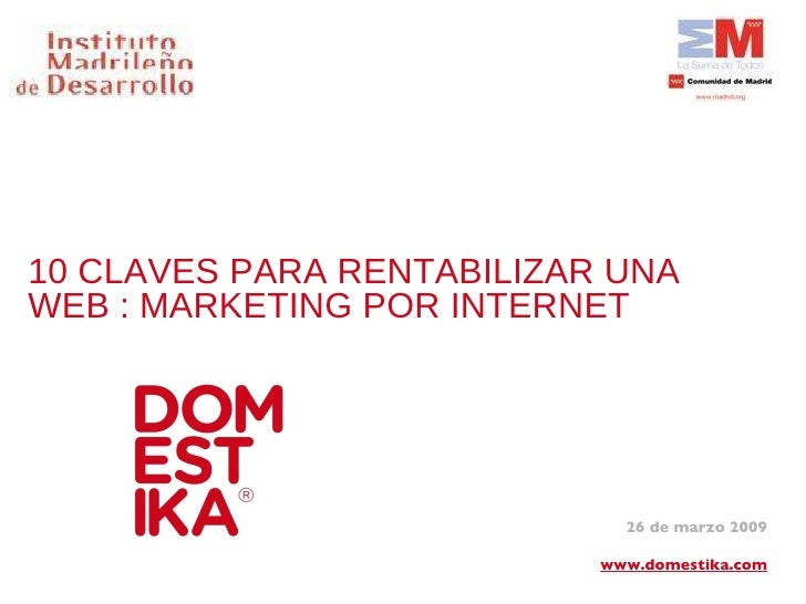 10 CLAVES PARA RENTABILIZAR UNA WEB : MARKETING POR INTERNET 26 de marzo 2009 www.domestika.com
