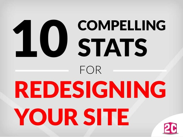 REDESIGNING YOUR SITE 10 COMPELLING STATS FOR